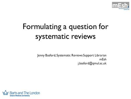Formulating a question for systematic reviews Jenny Basford, Systematic Reviews Support Librarian mEsh