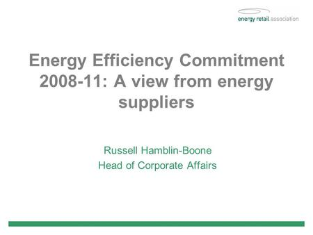 Energy Efficiency Commitment 2008-11: A view from energy suppliers Russell Hamblin-Boone Head of Corporate Affairs.