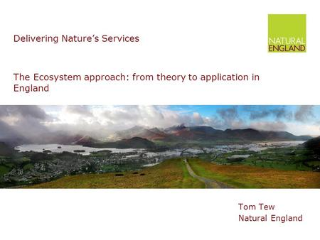 The Ecosystem approach: from theory to application in England Tom Tew Natural England Delivering Nature's Services.