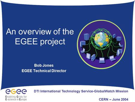 An overview of the EGEE project Bob Jones EGEE Technical Director DTI International Technology Service-GlobalWatch Mission CERN – June 2004.
