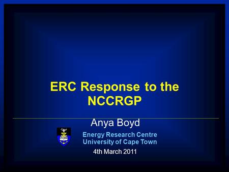 1 ERC Anya Boyd Energy Research Centre University of Cape Town 4th March 2011 ERC Response to the NCCRGP.