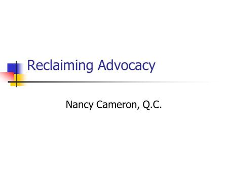 Reclaiming Advocacy Nancy Cameron, Q.C.. Definition of advocate One that pleads the cause of another before tribunal or judicial court One that argues.