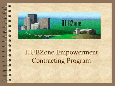 HUBZone Empowerment Contracting Program. Quick History PLUS Concept A community-based economic development program to stimulate: 4 Job creation 4 Capital.