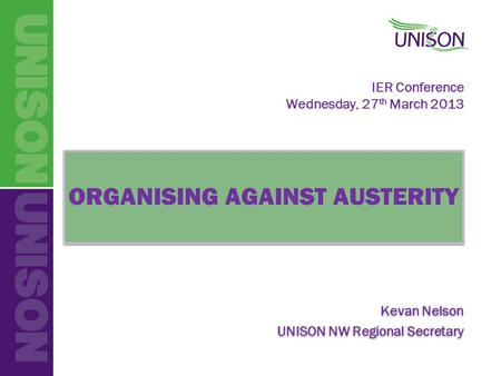 IER Conference Wednesday, 27 th March 2013 ORGANISING AGAINST AUSTERITY Kevan Nelson UNISON NW Regional Secretary ORGANISING AGAINST AUSTERITY Kevan Nelson.