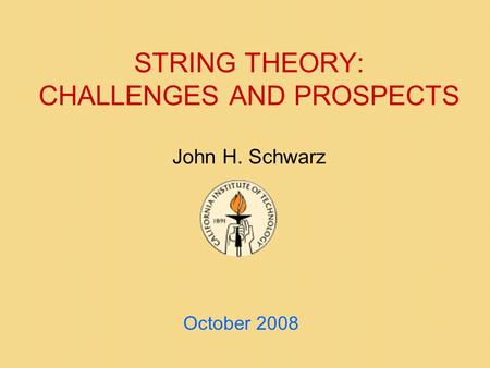STRING THEORY: CHALLENGES AND PROSPECTS John H. Schwarz October 2008.