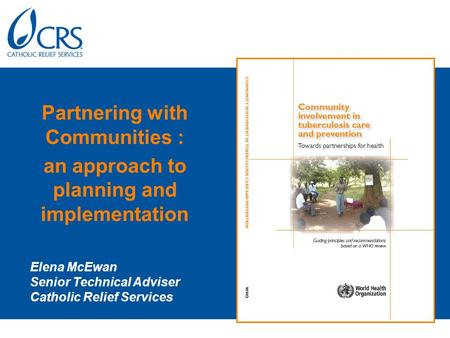 Partnering with Communities : an approach to planning and implementation Elena McEwan Senior Technical Adviser Catholic Relief Services.