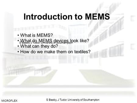 MICROFLEX S Beeby, J Tudor, University of Southampton Introduction to MEMS What is MEMS? What do MEMS devices look like? What can they do? How do we make.