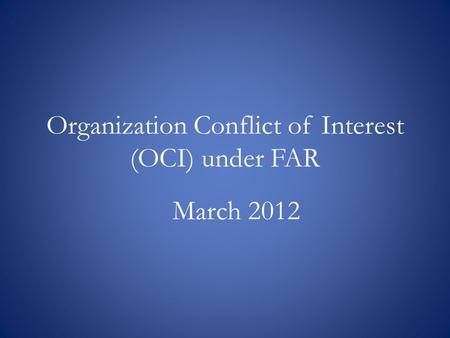 Organization Conflict of Interest (OCI) under FAR March 2012.