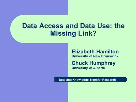 Data Access and Data Use: the Missing Link? Elizabeth Hamilton University of New Brunswick Chuck Humphrey University of Alberta Data and Knowledge Transfer.