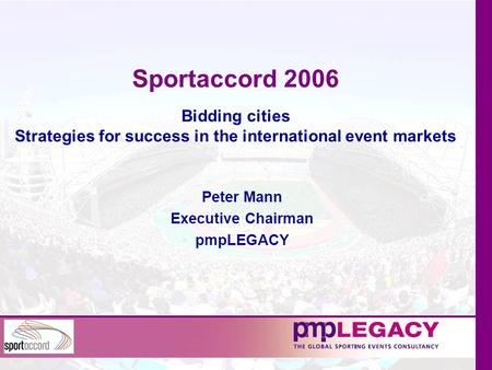 Sportaccord 2006 Bidding cities Strategies for success in the international event markets Peter Mann Executive Chairman pmpLEGACY.