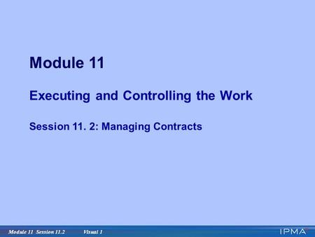 Module 11 Session 11.2 Visual 1 Module 11 Executing and Controlling the Work Session 11. 2: Managing Contracts.