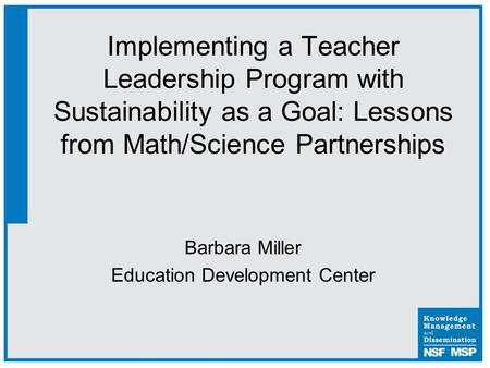 Barbara Miller Education Development Center Implementing a Teacher Leadership Program with Sustainability as a Goal: Lessons from Math/Science Partnerships.