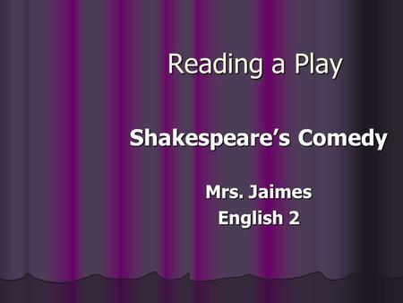 Reading a Play Shakespeare's Comedy Mrs. Jaimes English 2.