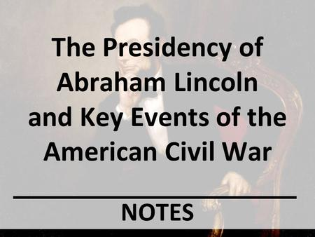The Presidency of Abraham Lincoln and Key Events of the American Civil War NOTES.