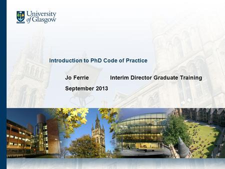 Introduction to PhD Code of Practice Jo FerrieInterim Director Graduate Training September 2013.