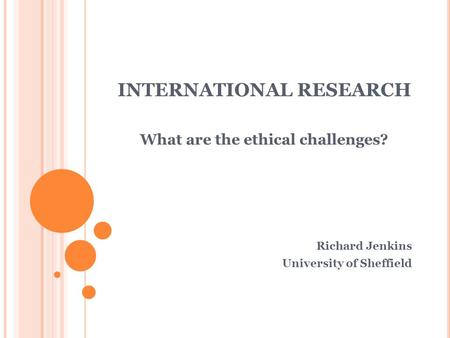 INTERNATIONAL RESEARCH What are the ethical challenges? Richard Jenkins University of Sheffield.