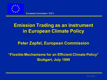 "DG II Slide: 1 European Commission - DG II Emission Trading as an Instrument in European Climate Policy Peter Zapfel, European Commission ""Flexible Mechanisms."