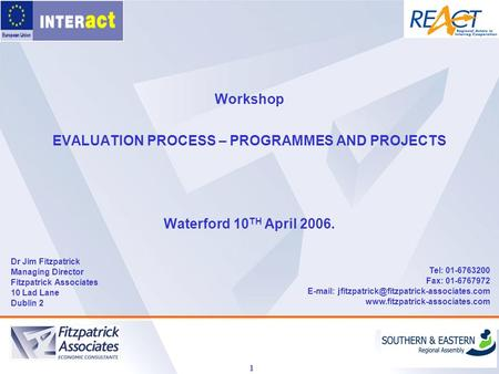 1 Workshop EVALUATION PROCESS – PROGRAMMES AND PROJECTS Waterford 10 TH April 2006. Dr Jim Fitzpatrick Managing Director Fitzpatrick Associates 10 Lad.