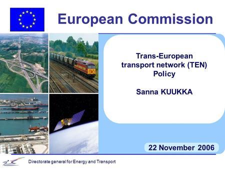 Directorate general for Energy and Transport European Commission 22 November 2006 Trans-European transport network (TEN) Policy Sanna KUUKKA.