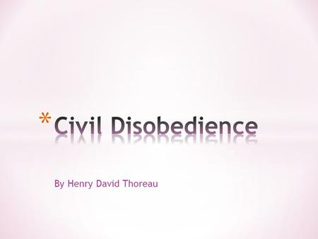 By Henry David Thoreau. * What is Civil Disobedience * The refusal to comply with certain laws or pay taxes and fines as a peaceful form of political.
