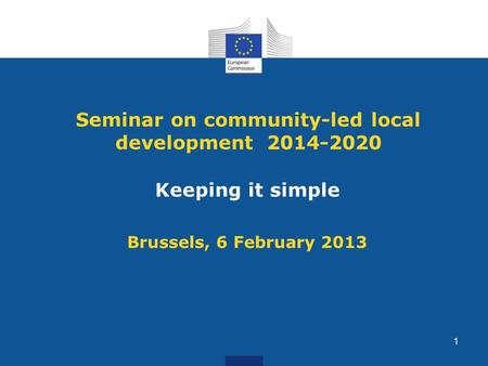 Seminar on community-led local development 2014-2020 Keeping it simple Brussels, 6 February 2013 1.