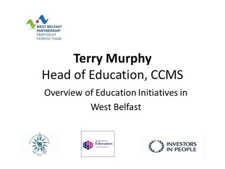 Terry Murphy Head of Education, CCMS Overview of Education Initiatives in West Belfast.
