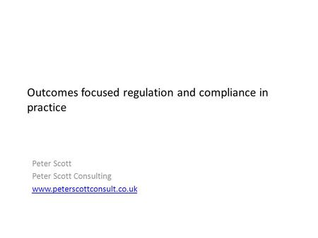 Outcomes focused regulation and compliance in practice Peter Scott Peter Scott Consulting www.peterscottconsult.co.uk.