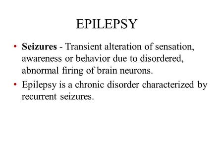 EPILEPSY Seizures - Transient alteration of sensation, awareness or behavior due to disordered, abnormal firing of brain neurons. Epilepsy is a chronic.