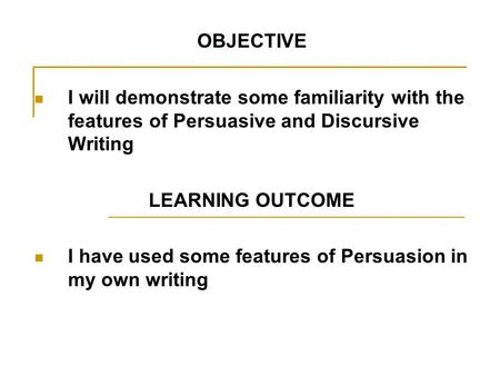 OBJECTIVE I will demonstrate some familiarity with the features of Persuasive and Discursive Writing LEARNING OUTCOME I have used some features of Persuasion.