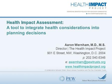 Health Impact Assessment: Health Impact Assessment: A tool to integrate health considerations into planning decisions Aaron Wernham, M.D., M.S. Director.