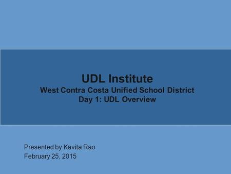 UDL Institute West Contra Costa Unified School District Day 1: UDL Overview Presented by Kavita Rao February 25, 2015.