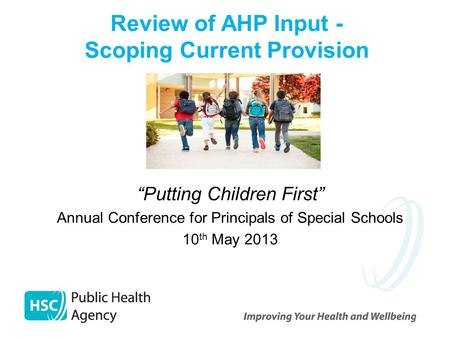"""Putting Children First"" Annual Conference for Principals of Special Schools 10 th May 2013 Review of AHP Input - Scoping Current Provision."