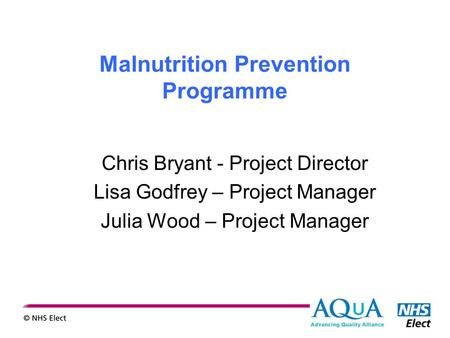 Malnutrition Prevention Programme Chris Bryant - Project Director Lisa Godfrey – Project Manager Julia Wood – Project Manager.