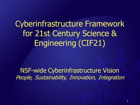 1 Cyberinfrastructure Framework for 21st Century Science & Engineering (CIF21) NSF-wide Cyberinfrastructure Vision People, Sustainability, Innovation,