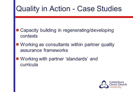 Quality in Action - Case Studies Capacity building in regenerating/developing contexts Working as consultants within partner quality assurance frameworks.
