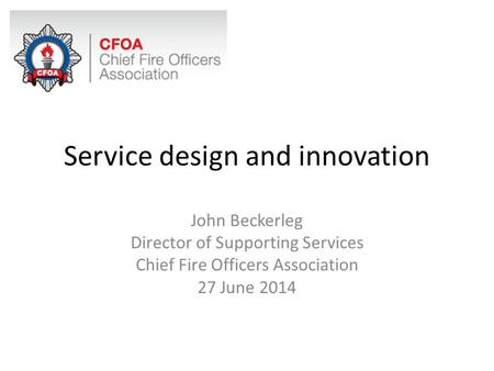 Service design and innovation John Beckerleg Director of Supporting Services Chief Fire Officers Association 27 June 2014.