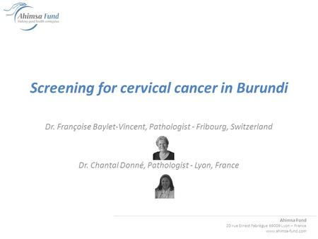 Ahimsa Fund 20 rue Ernest Fabrègue 69009 Lyon – France www.ahimsa-fund.com Screening for cervical cancer in Burundi Dr. Françoise Baylet-Vincent, Pathologist.
