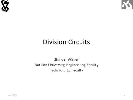 Division Circuits Jan 2013 Shmuel Wimer Bar Ilan University, Engineering Faculty Technion, EE Faculty 1.