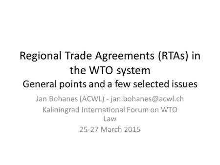 Regional Trade Agreements (RTAs) in the WTO system General points and a few selected issues Jan Bohanes (ACWL) - Kaliningrad International.