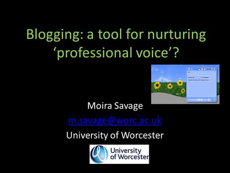 Blogging: a tool for nurturing 'professional voice'? Moira Savage University of Worcester.