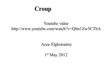 Croup Youtube vidoe  Azza Elghonaimy 1 st May 2012.