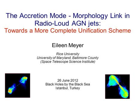 The Accretion Mode - Morphology Link in Radio-Loud AGN jets: Towards a More Complete Unification Scheme Eileen Meyer Rice University University of Maryland,