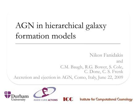 AGN in hierarchical galaxy formation models Nikos Fanidakis and C.M. Baugh, R.G. Bower, S. Cole, C. Done, C. S. Frenk Accretion and ejection in AGN, Como,