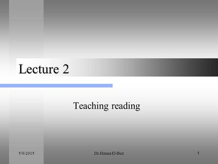 Lecture 2 Teaching reading 4/15/2017 Dr.Hanaa El-Baz.