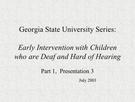 Georgia State University Series: Early Intervention with Children who are Deaf and Hard of Hearing Part 1, Presentation 3 July 2001.