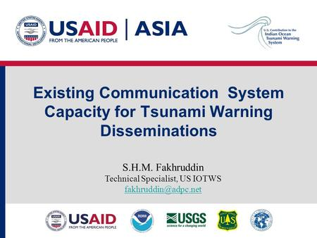 Existing Communication System Capacity for Tsunami Warning Disseminations S.H.M. Fakhruddin Technical Specialist, US IOTWS