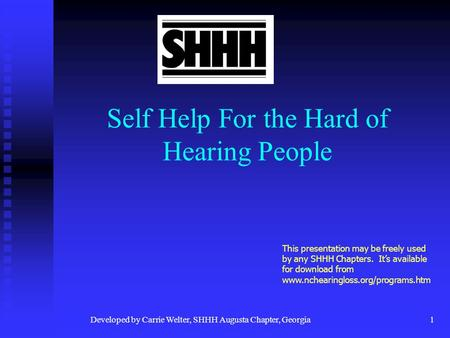 Developed by Carrie Welter, SHHH Augusta Chapter, Georgia1 Self Help For the Hard of Hearing People This presentation may be freely used by any SHHH Chapters.