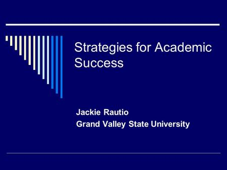 Strategies for Academic Success Jackie Rautio Grand Valley State University.
