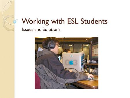Working with ESL Students Issues and Solutions. Common Characteristics of an ESL Session Research shows tutoring sessions with ESL tend to: ◦ Be more.