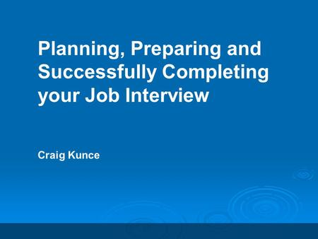 Planning, Preparing and Successfully Completing your Job Interview Craig Kunce.